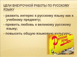 - развить интерес к русскому языку как к учебному предмeту; - привить любовь