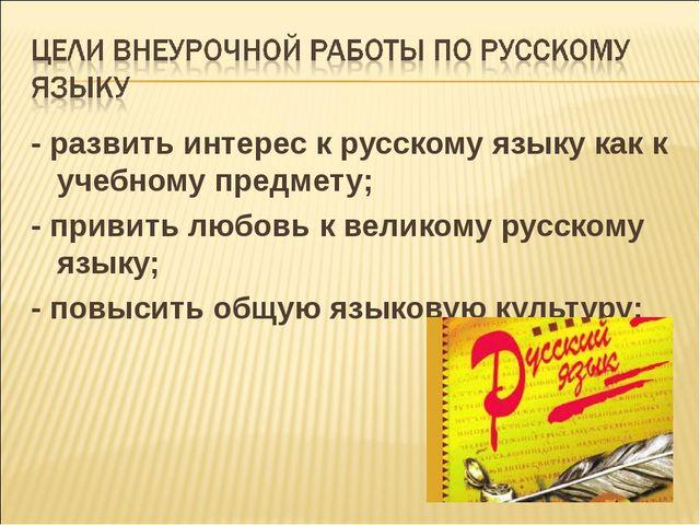 - развить интерес к русскому языку как к учебному предмeту; - привить любовь...