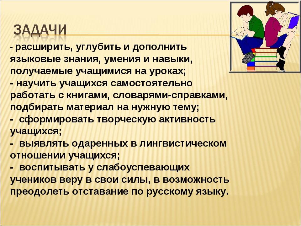 - расширить, углубить и дополнить языковые знания, умения и навыки, получаемы...