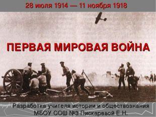 ПЕРВАЯ МИРОВАЯ ВОЙНА 28 июля 1914 — 11 ноября 1918 Разработка учителя истории