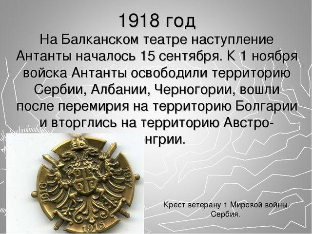 1918 год На Балканском театре наступление Антанты началось 15 сентября. К 1 н...