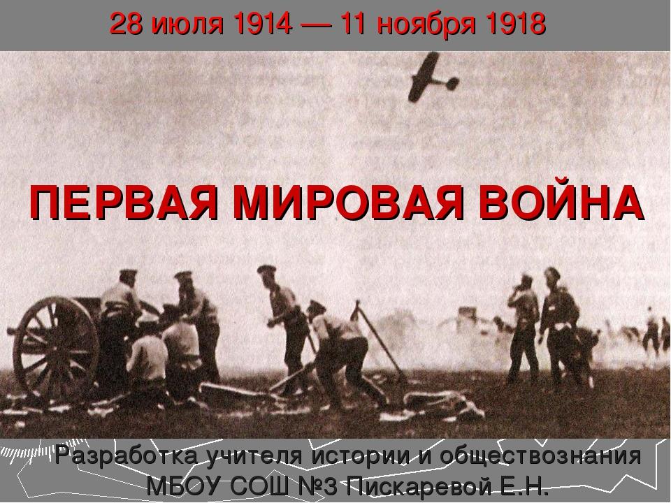 ПЕРВАЯ МИРОВАЯ ВОЙНА 28 июля 1914 — 11 ноября 1918 Разработка учителя истории...