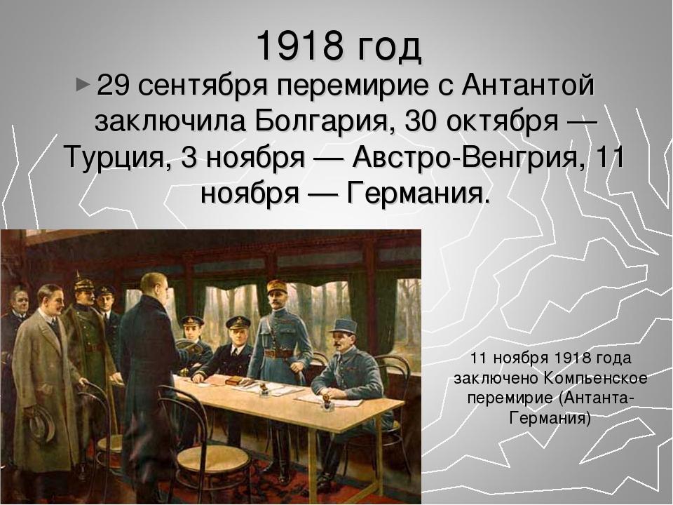 1918 год 29 сентября перемирие с Антантой заключила Болгария, 30 октября — Ту...