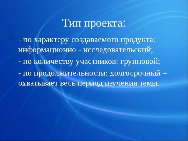 Тип проекта: - по характеру создаваемого продукта: информационно - исследоват...