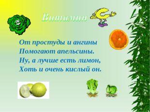 От простуды и ангины Помогают апельсины. Ну, а лучше есть лимон, Хоть и очень