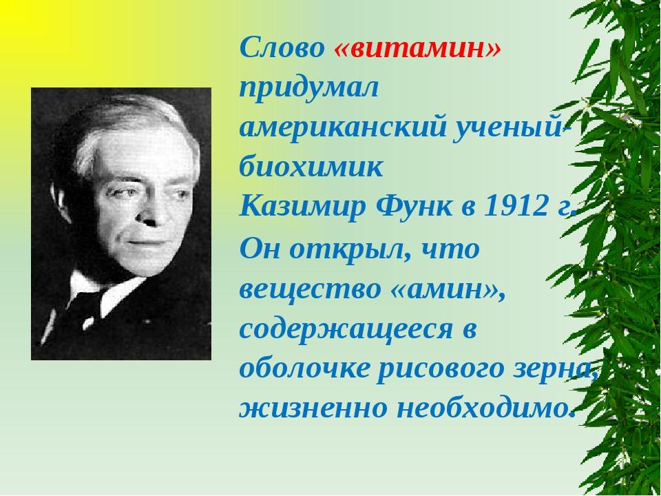Слово «витамин» придумал американский ученый-биохимик Казимир Функ в 1912 г....