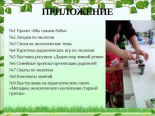 ПРИЛОЖЕНИЕ №1 Проект «Мы сажаем бобы» №2 Загадки по экологии №3 Стихи на экол