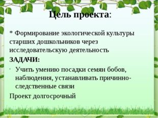 Цель проекта: * Формирование экологической культуры старших дошкольников чере