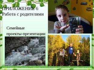 ПРИЛОЖЕНИЕ 6 Работа с родителями Семейные проекты-презентации