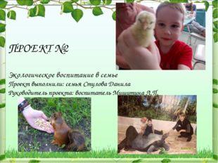 ПРОЕКТ №2 Экологическое воспитание в семье Проект выполнили: семья Стулова Да