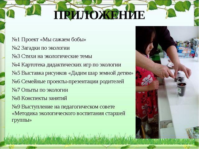 ПРИЛОЖЕНИЕ №1 Проект «Мы сажаем бобы» №2 Загадки по экологии №3 Стихи на экол...