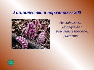 Хищничество и паразитизм 200 Не содержат хлорофилла и развивают присоски раст