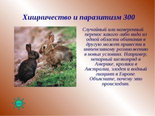 Хищничество и паразитизм 300 Случайный или намеренный перенос какого-либо вид