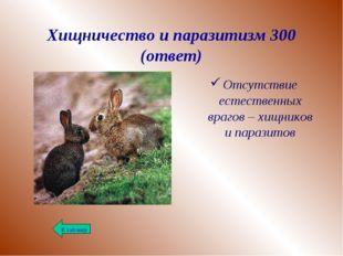 Хищничество и паразитизм 300 (ответ) Отсутствие естественных врагов – хищнико