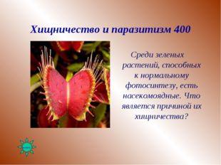 Хищничество и паразитизм 400 Среди зеленых растений, способных к нормальному