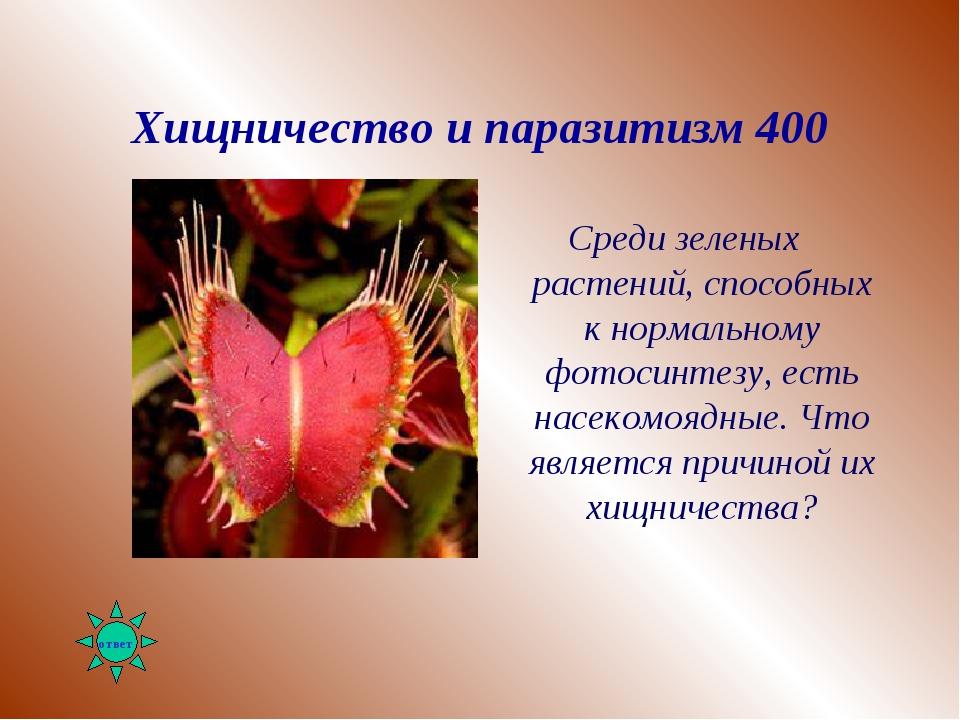 Хищничество и паразитизм 400 Среди зеленых растений, способных к нормальному...