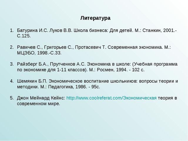 Литература Батурина И.С. Луков В.В. Школа бизнеса: Для детей. М.: Станкин, 20...