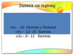 Заявка на оценку «5» - 16 баллов и больше. «4» - 12 -15 баллов. «3» - 9 - 11
