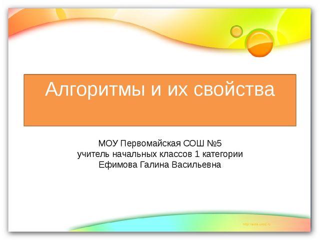Алгоритмы и их свойства МОУ Первомайская СОШ №5 учитель начальных классов 1 к...