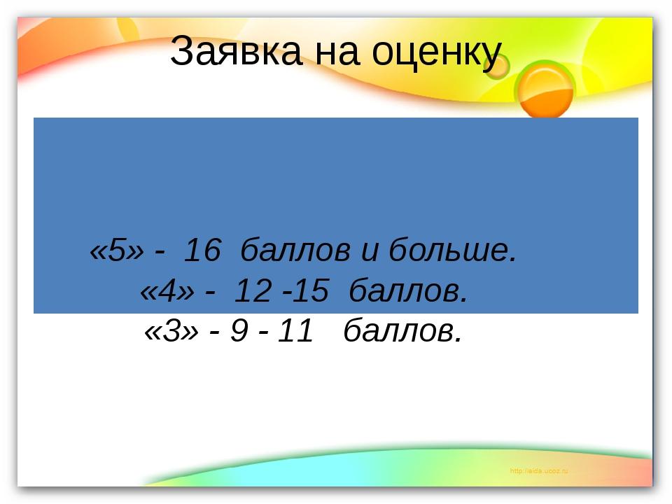 Заявка на оценку «5» - 16 баллов и больше. «4» - 12 -15 баллов. «3» - 9 - 11...