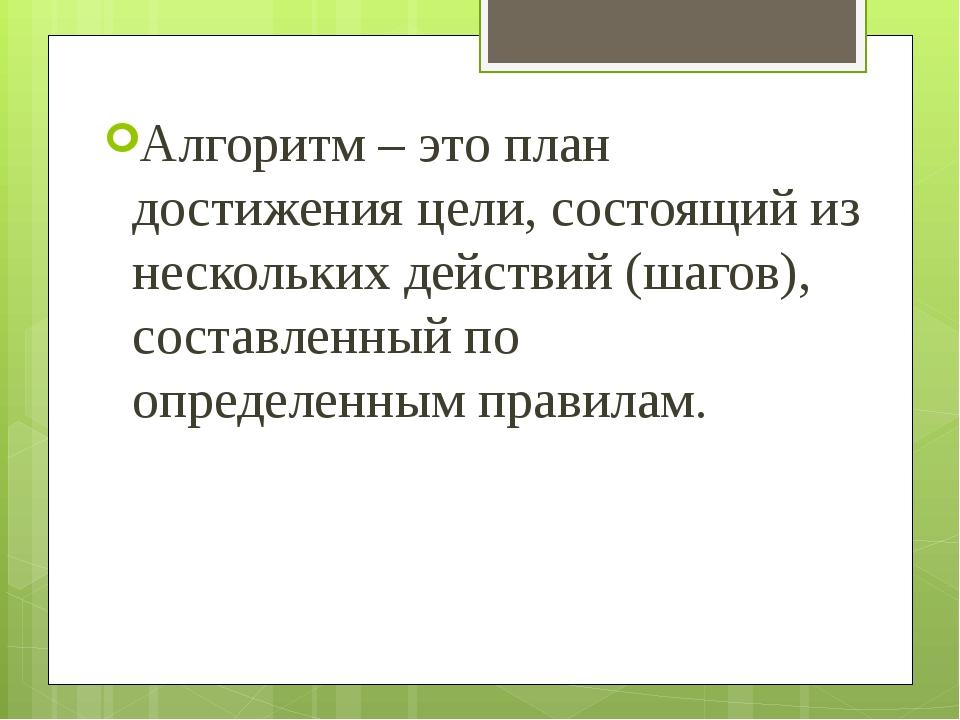 Алгоритм – это план достижения цели, состоящий из нескольких действий (шагов)...