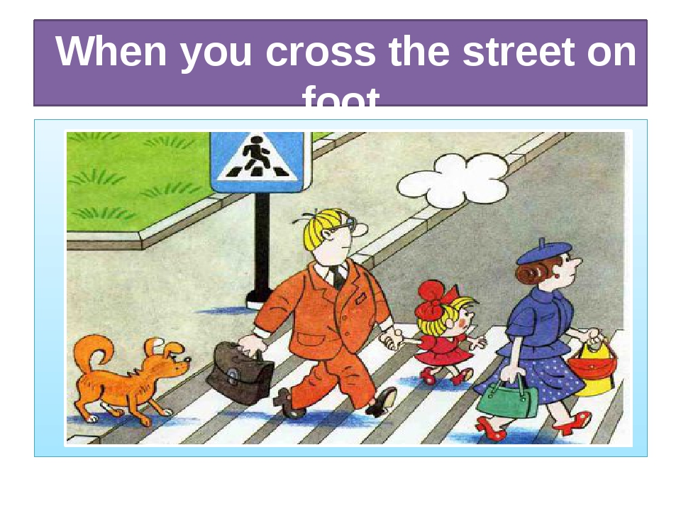 When you cross the street on foot