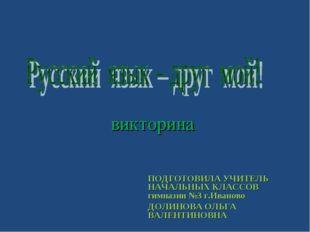 викторина ПОДГОТОВИЛА УЧИТЕЛЬ НАЧАЛЬНЫХ КЛАССОВ гимназии №3 г.Иваново ДОЛИНО