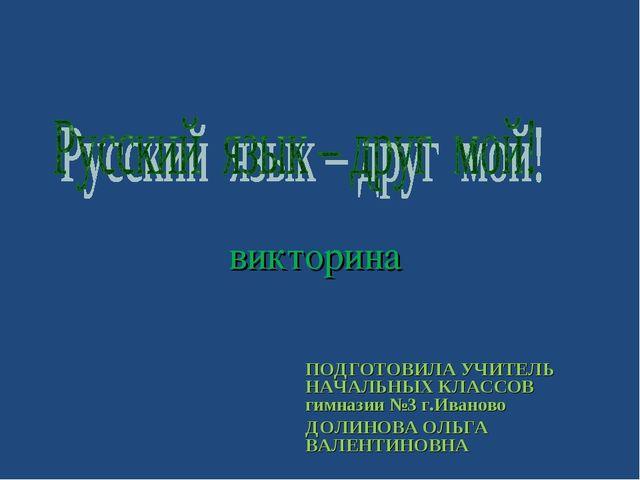 викторина ПОДГОТОВИЛА УЧИТЕЛЬ НАЧАЛЬНЫХ КЛАССОВ гимназии №3 г.Иваново ДОЛИНО...