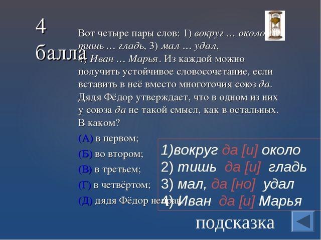 Вот четыре пары слов: 1) вокруг…около, 2) тишь…гладь, 3) мал…удал, 4)И...