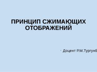 ПРИНЦИП СЖИМАЮЩИХ ОТОБРАЖЕНИЙ Доцент Р.М.Тургунбаев