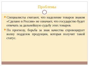 Проблемы Специалисты считают, что наделение товаров знаком «Сделано в России»