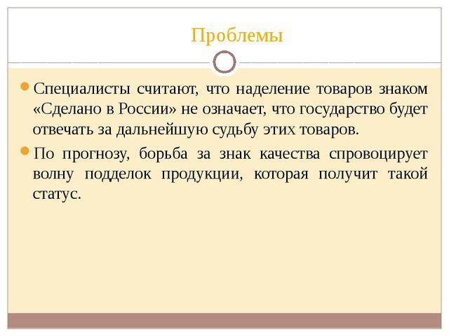 Проблемы Специалисты считают, что наделение товаров знаком «Сделано в России»...