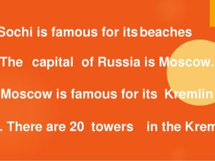 1. Sochi is famous for its beaches 2. The of Russia is Moscow. capital 3. Mo