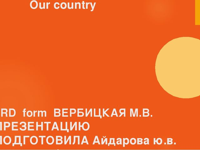 Our country 3RD form ВЕРБИЦКАЯ М.В. ПРЕЗЕНТАЦИЮ ПОДГОТОВИЛА Айдарова ю.в. Уч...