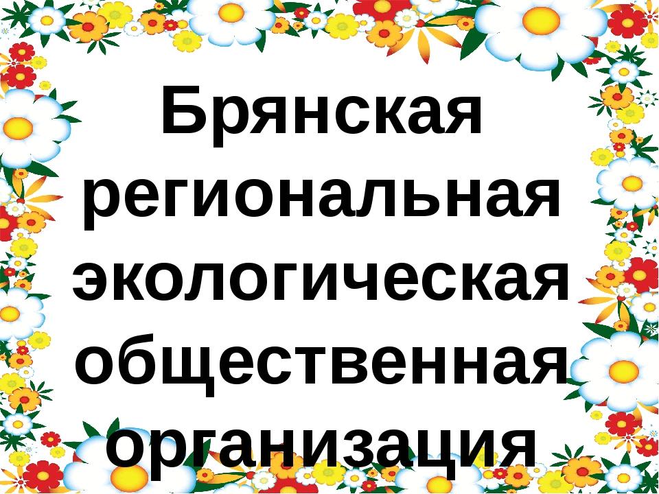 Брянская региональная экологическая общественная организация «Брянские эколог...