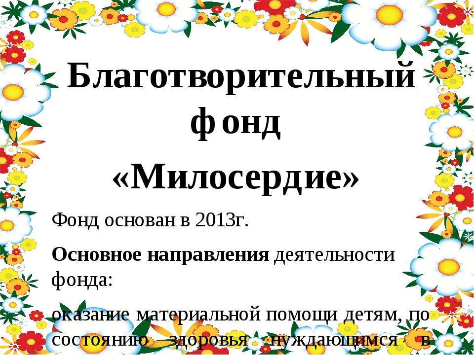 Благотворительный фонд «Милосердие» Фонд основан в 2013г. Основное направлен...