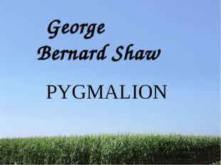 George Bernard Shaw PYGMALION Рунец Г.Ю. МОУ Гимназия № 87 г. Краснодар