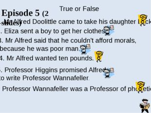 Episode 6 Answer the questions: 1. Why did Alfred Doolittle take only five po