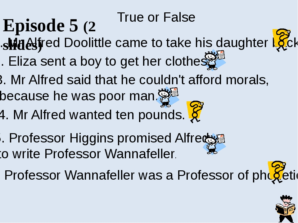 Episode 6 Answer the questions: 1. Why did Alfred Doolittle take only five po...