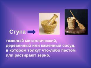 Ступа тяжелый металлический, деревянный или каменный сосуд, в котором толкут