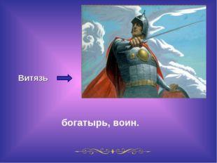 Витязь богатырь, воин.