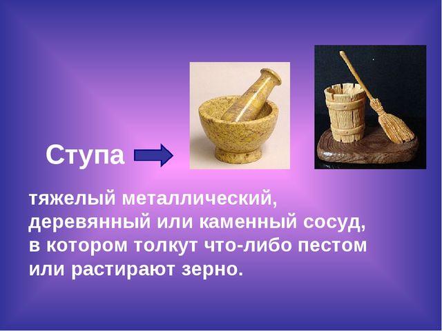 Ступа тяжелый металлический, деревянный или каменный сосуд, в котором толкут...