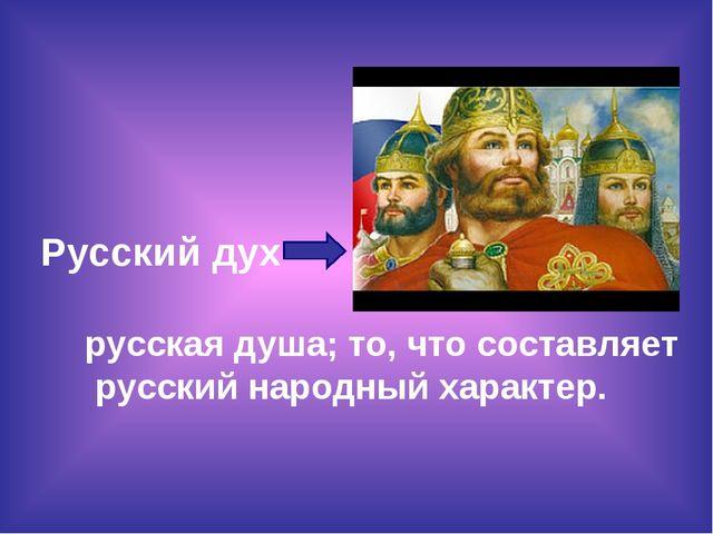 Русский дух русская душа; то, что составляет русский народный характер.