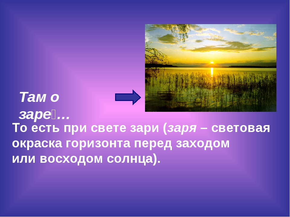 Там о заре́… То есть при свете зари (заря– световая окраска горизонта перед...