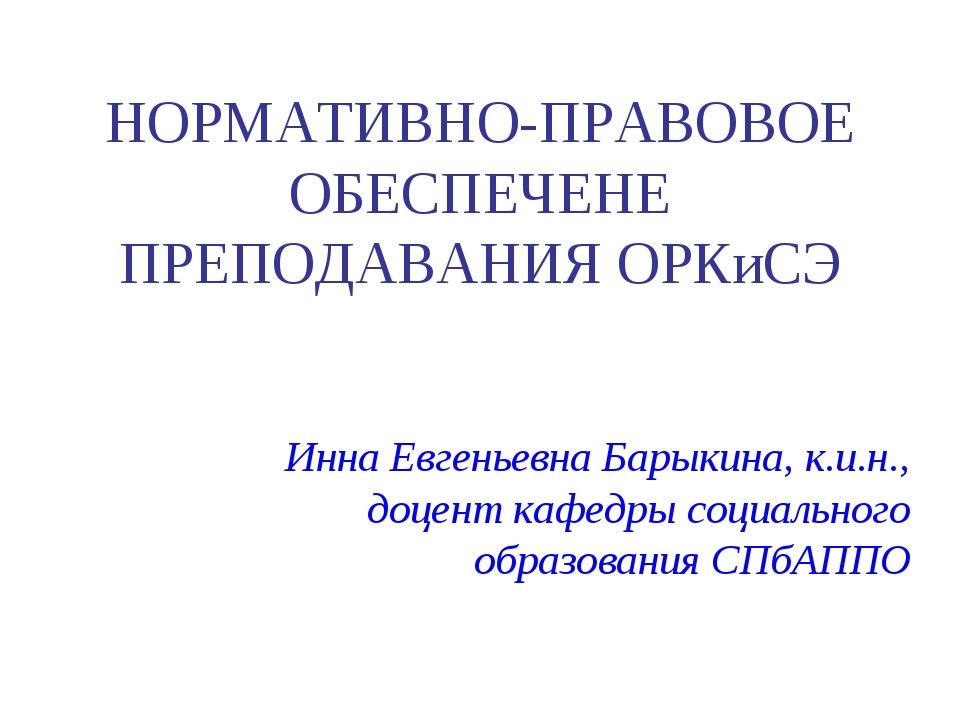 НОРМАТИВНО-ПРАВОВОЕ ОБЕСПЕЧЕНЕ ПРЕПОДАВАНИЯ ОРКиСЭ Инна Евгеньевна Барыкина,...