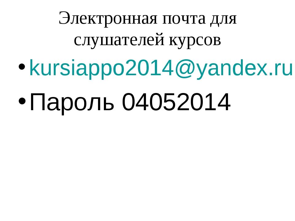 Электронная почта для слушателей курсов kursiappo2014@yandex.ru Пароль 04052014