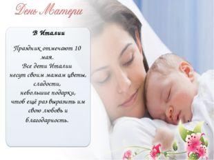 В Италии Праздник отмечают 10 мая. Все дети Италии несут своим мамам цветы, с