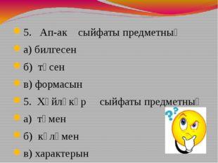 5. Ап-ак сыйфаты предметның а) билгесен б) төсен в) формасын 5. Хәйләкәр сый