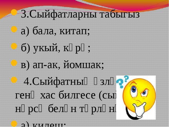 3.Сыйфатларны табыгыз а) бала, китап; б) укый, күрә; в) ап-ак, йомшак; 4.Сый...