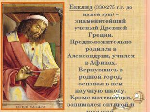 Евклид (330-275 г.г. до нашей эры) – знаменитейший ученый Древней Греции. Пре